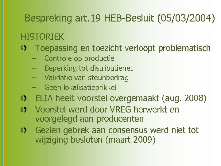 Bespreking art. 19 HEB-Besluit (05/03/2004) HISTORIEK Toepassing en toezicht verloopt problematisch – – Controle