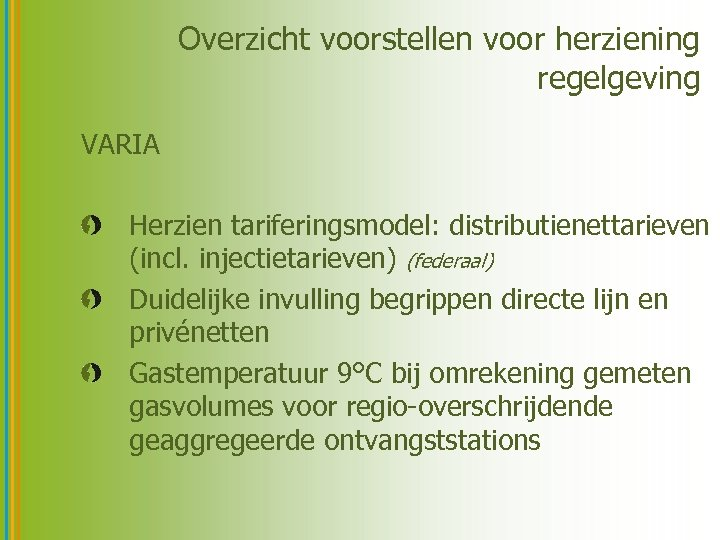 Overzicht voorstellen voor herziening regelgeving VARIA Herzien tariferingsmodel: distributienettarieven (incl. injectietarieven) (federaal) Duidelijke invulling