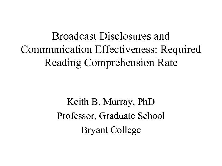 Broadcast Disclosures and Communication Effectiveness: Required Reading Comprehension Rate Keith B. Murray, Ph. D