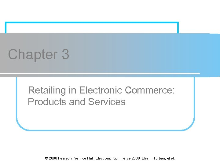 Chapter 3 Retailing in Electronic Commerce: Products and Services © 2008 Pearson Prentice Hall,