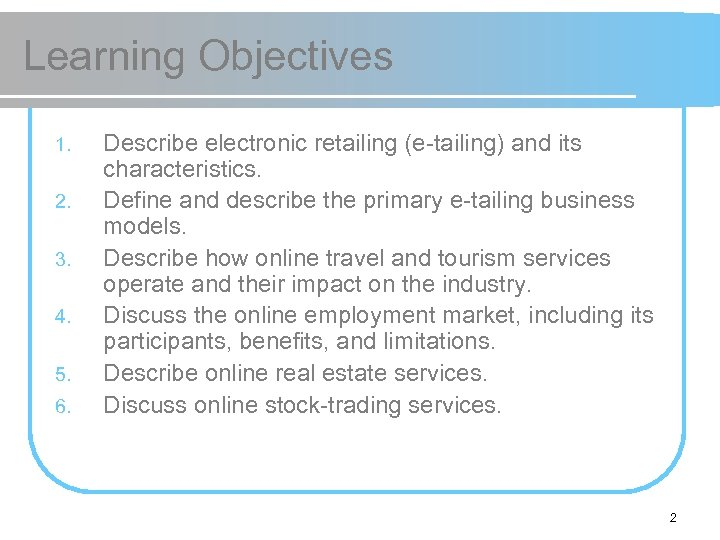 Learning Objectives 1. 2. 3. 4. 5. 6. Describe electronic retailing (e-tailing) and its