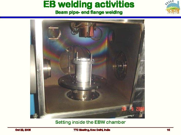 EB welding activities Beam pipe- end flange welding Setting inside the EBW chamber Oct
