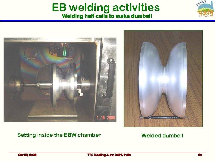 EB welding activities Welding half cells to make dumbell Setting inside the EBW chamber