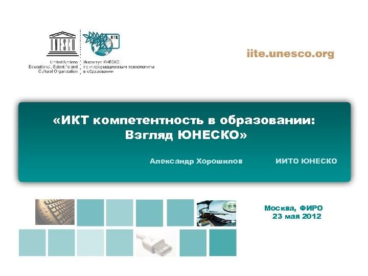«ИКТ компетентность в образовании: Взгляд ЮНЕСКО» Александр Хорошилов ИИТО ЮНЕСКО Москва, ФИРО 23