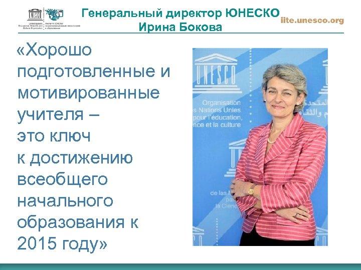 Генеральный директор ЮНЕСКО Ирина Бокова «Хорошо подготовленные и мотивированные учителя – это ключ к