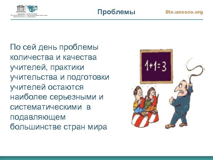 Проблемы По сей день проблемы количества и качества учителей, практики учительства и подготовки