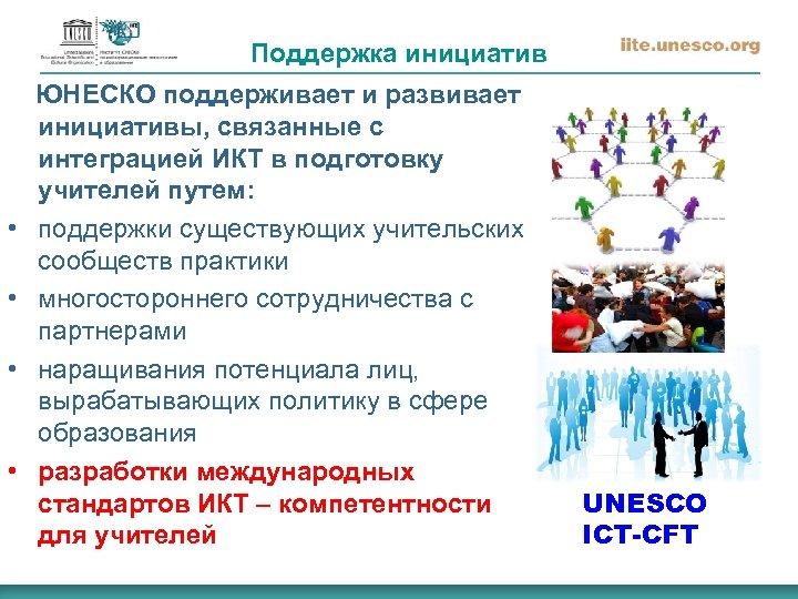 Поддержка инициатив ЮНЕСКО поддерживает и развивает • • инициативы, связанные с интеграцией ИКТ в
