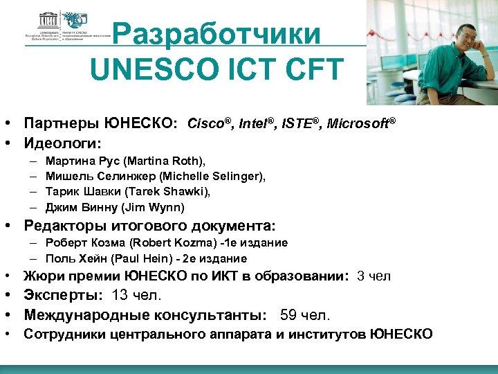 Разработчики UNESCO ICT CFT • Партнеры ЮНЕСКО: Cisco®, Intel®, ISTE®, Microsoft® • Идеологи: –