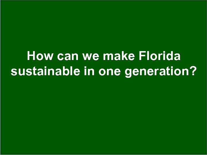 How can we make Florida sustainable in one generation?