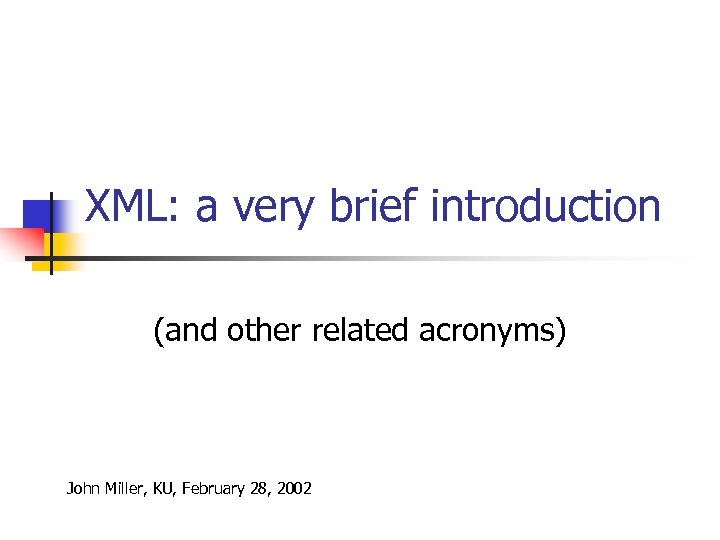 XML: a very brief introduction (and other related acronyms) John Miller, KU, February 28,