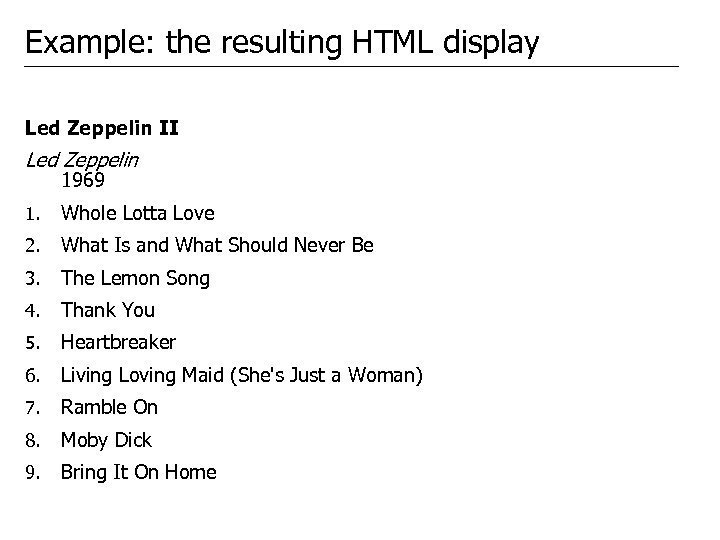 Example: the resulting HTML display Led Zeppelin II Led Zeppelin 1969 1. Whole Lotta