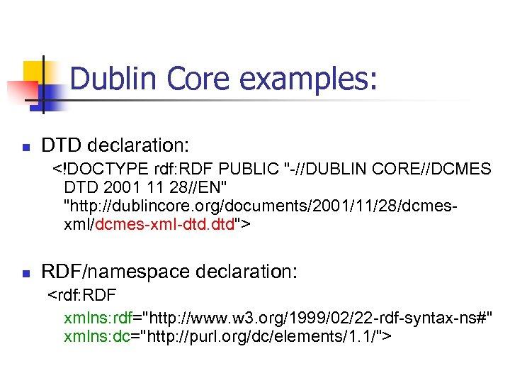 Dublin Core examples: n DTD declaration: <!DOCTYPE rdf: RDF PUBLIC