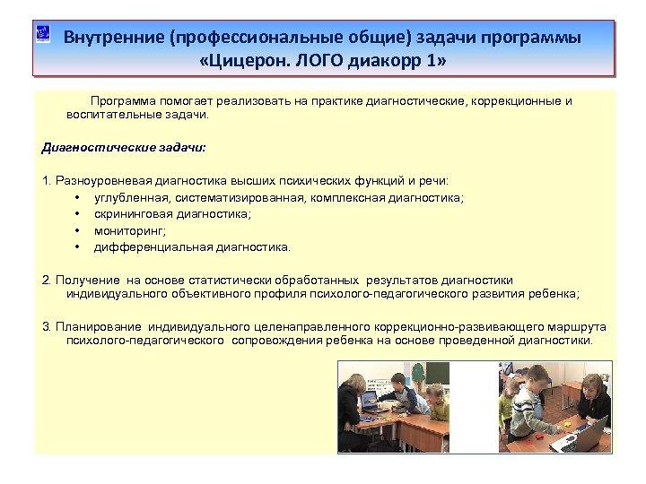 Внутренние (профессиональные общие) задачи программы «Цицерон. ЛОГО диакорр 1» Программа помогает реализовать на практике