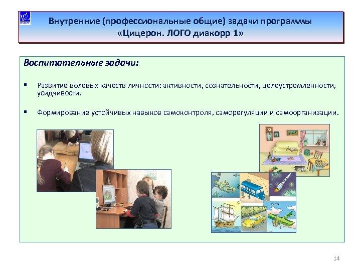 Внутренние (профессиональные общие) задачи программы «Цицерон. ЛОГО диакорр 1» Воспитательные задачи: § Развитие волевых