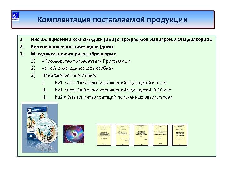 Комплектация поставляемой продукции 1. 2. 3. Инсталляционный компакт-диск (DVD) с Программой «Цицерон. ЛОГО диакорр