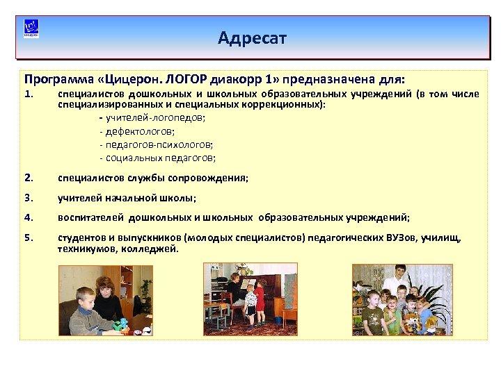 Адресат Программа «Цицерон. ЛОГОР диакорр 1» предназначена для: 1. специалистов дошкольных и школьных образовательных