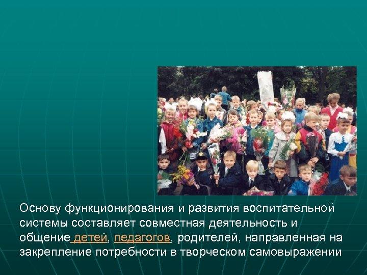 Основу функционирования и развития воспитательной системы составляет совместная деятельность и общение детей, педагогов, родителей,