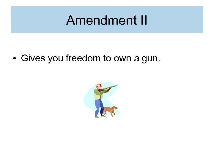 Amendment II • Gives you freedom to own a gun.
