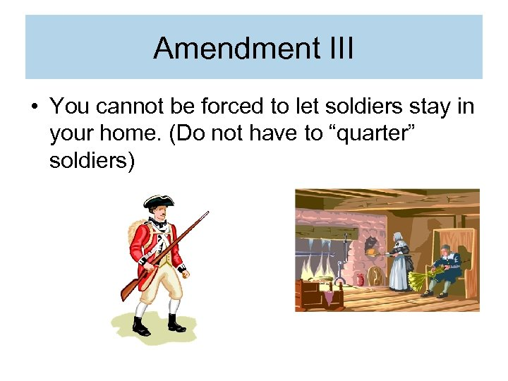 Amendment III • You cannot be forced to let soldiers stay in your home.