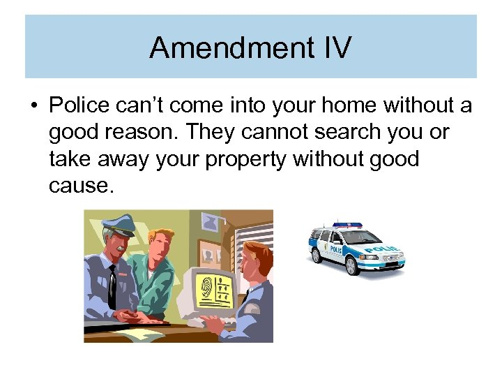 Amendment IV • Police can't come into your home without a good reason. They