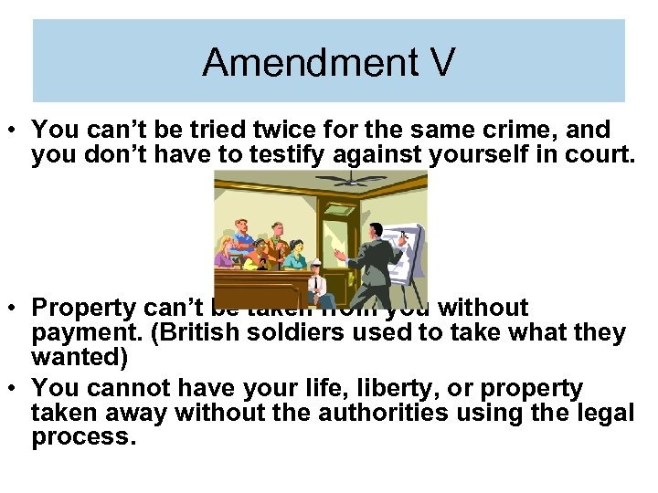 Amendment V • You can't be tried twice for the same crime, and you