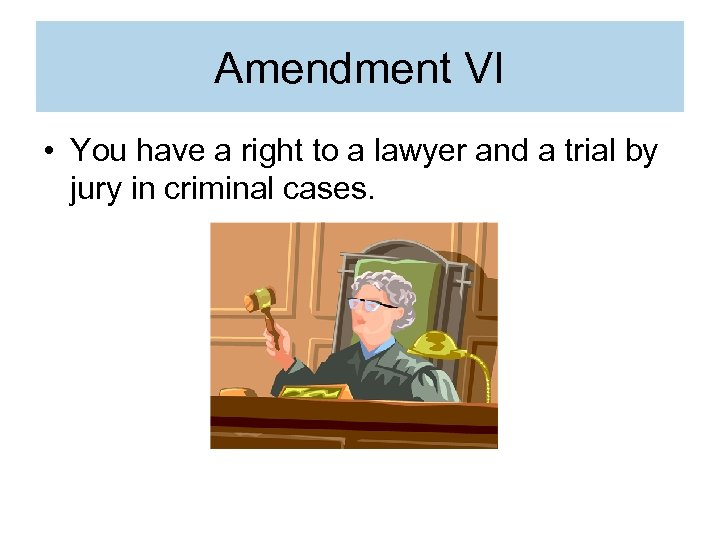 Amendment VI • You have a right to a lawyer and a trial by