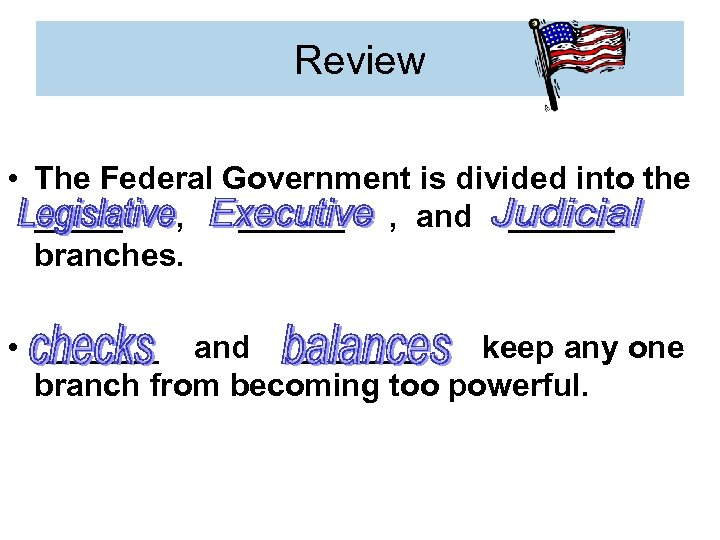 Review • The Federal Government is divided into the _____ , ______ , and