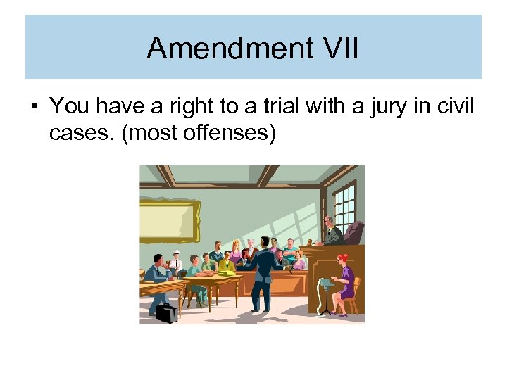 Amendment VII • You have a right to a trial with a jury in