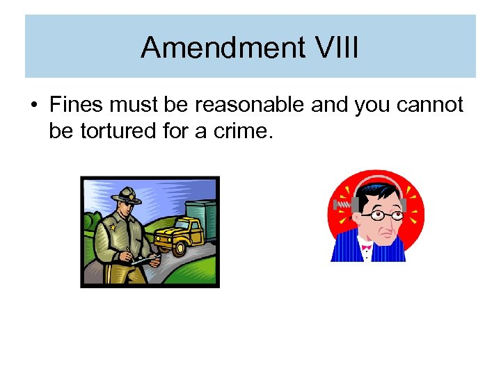 Amendment VIII • Fines must be reasonable and you cannot be tortured for a