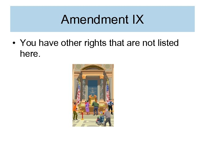 Amendment IX • You have other rights that are not listed here.