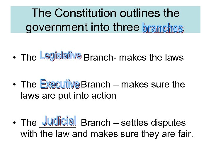 The Constitution outlines the government into three ______. • The _______ Branch- makes the