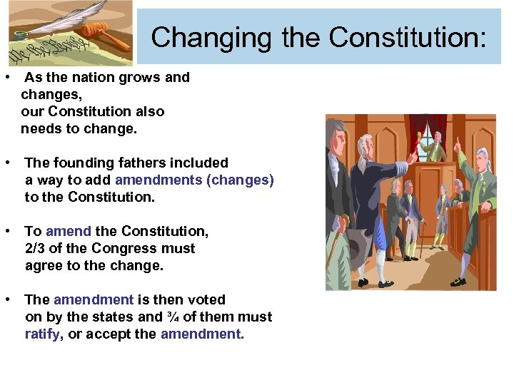 Changing the Constitution: • As the nation grows and changes, our Constitution also needs