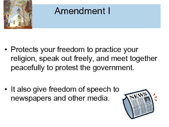 Amendment I • Protects your freedom to practice your religion, speak out freely, and