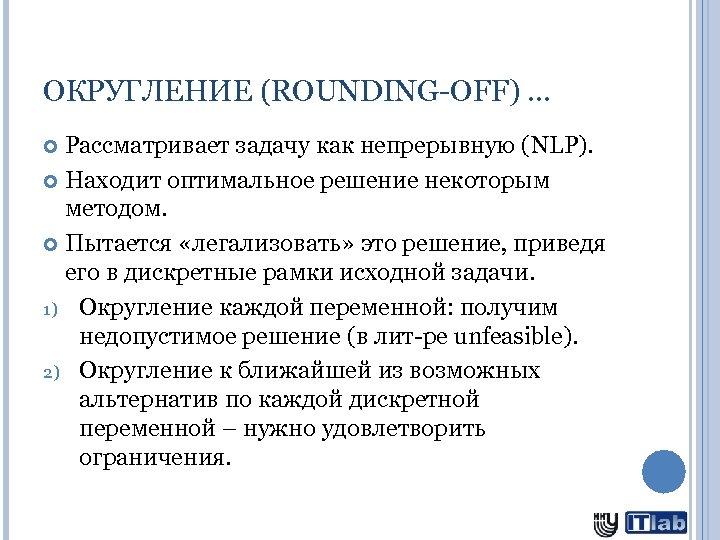 ОКРУГЛЕНИЕ (ROUNDING-OFF) … Рассматривает задачу как непрерывную (NLP). Находит оптимальное решение некоторым методом. Пытается
