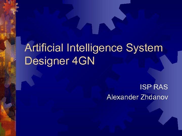Artificial Intelligence System Designer 4 GN ISP RAS Alexander Zhdanov