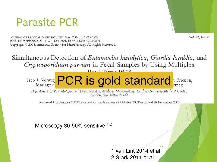 Parasite PCR is gold standard Microscopy 30 -50% sensitive 1, 2 12 1 van
