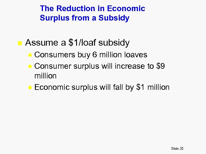 The Reduction in Economic Surplus from a Subsidy n Assume a $1/loaf subsidy Consumers