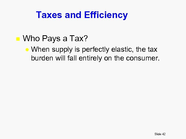 Taxes and Efficiency n Who Pays a Tax? l When supply is perfectly elastic,