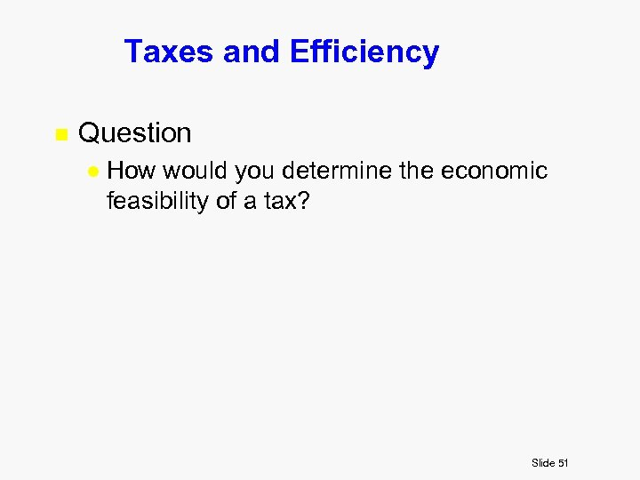 Taxes and Efficiency n Question l How would you determine the economic feasibility of