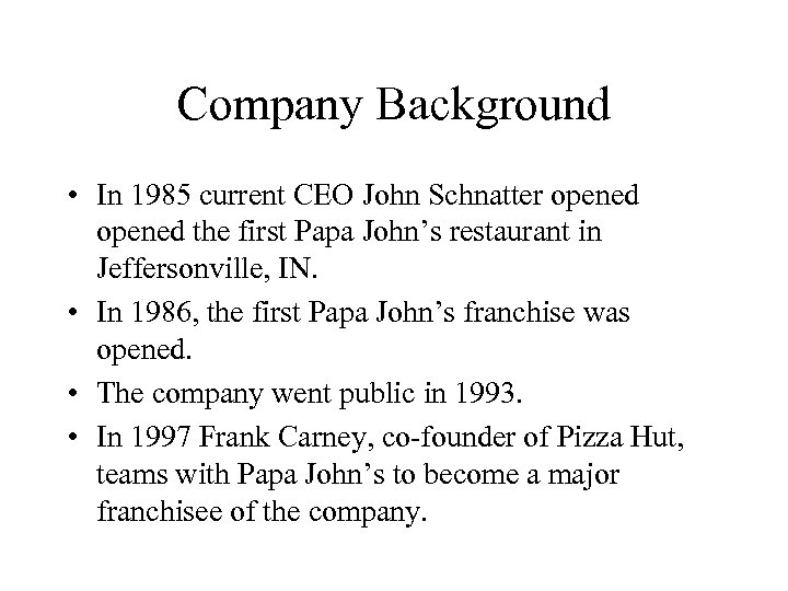 Company Background • In 1985 current CEO John Schnatter opened the first Papa John's