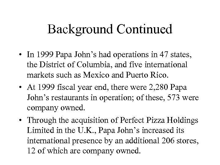 Background Continued • In 1999 Papa John's had operations in 47 states, the District