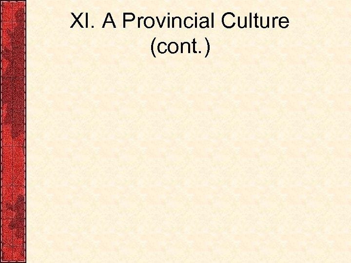 XI. A Provincial Culture (cont. )
