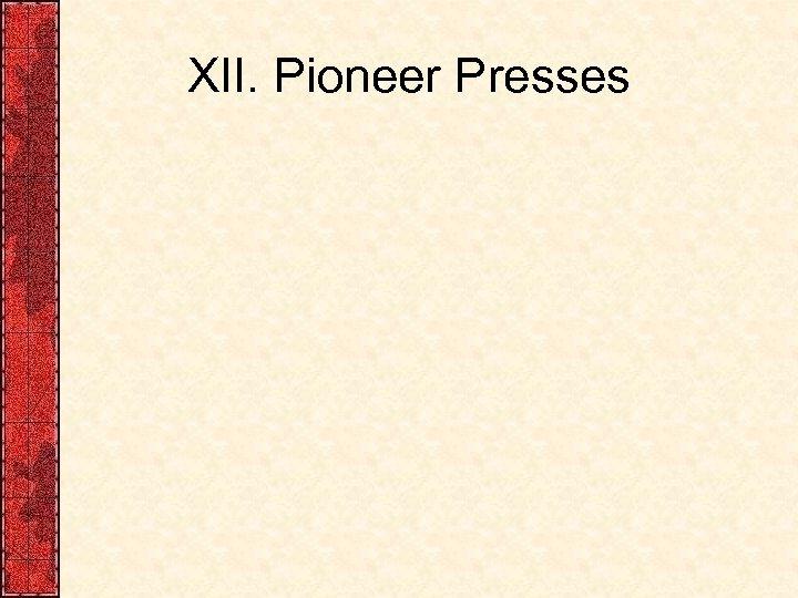 XII. Pioneer Presses