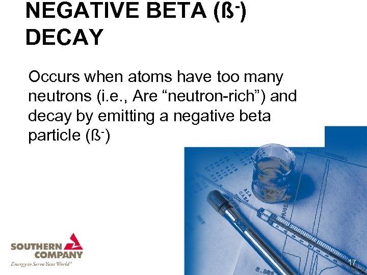 NEGATIVE BETA (ß-) DECAY Occurs when atoms have too many neutrons (i. e. ,