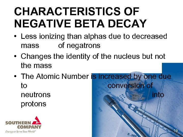 CHARACTERISTICS OF NEGATIVE BETA DECAY • Less ionizing than alphas due to decreased mass