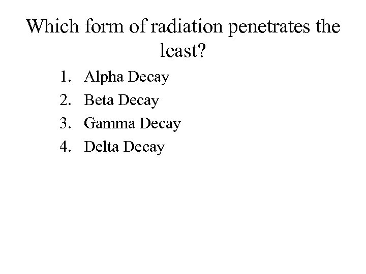 Which form of radiation penetrates the least? 1. 2. 3. 4. Alpha Decay Beta