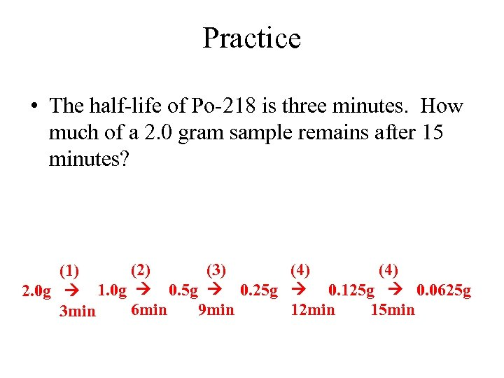 Practice • The half-life of Po-218 is three minutes. How much of a 2.