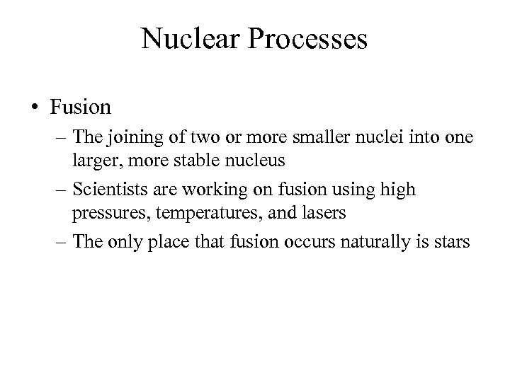 Nuclear Processes • Fusion – The joining of two or more smaller nuclei into