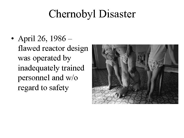 Chernobyl Disaster • April 26, 1986 – flawed reactor design was operated by inadequately