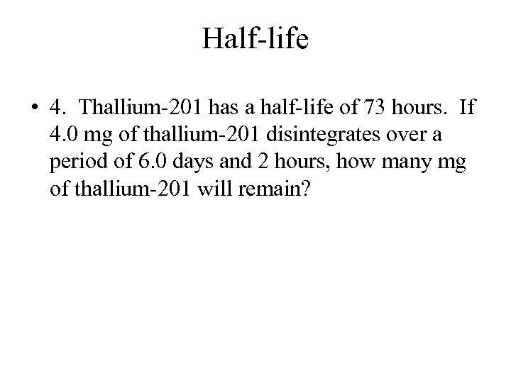 Half-life • 4. Thallium-201 has a half-life of 73 hours. If 4. 0 mg